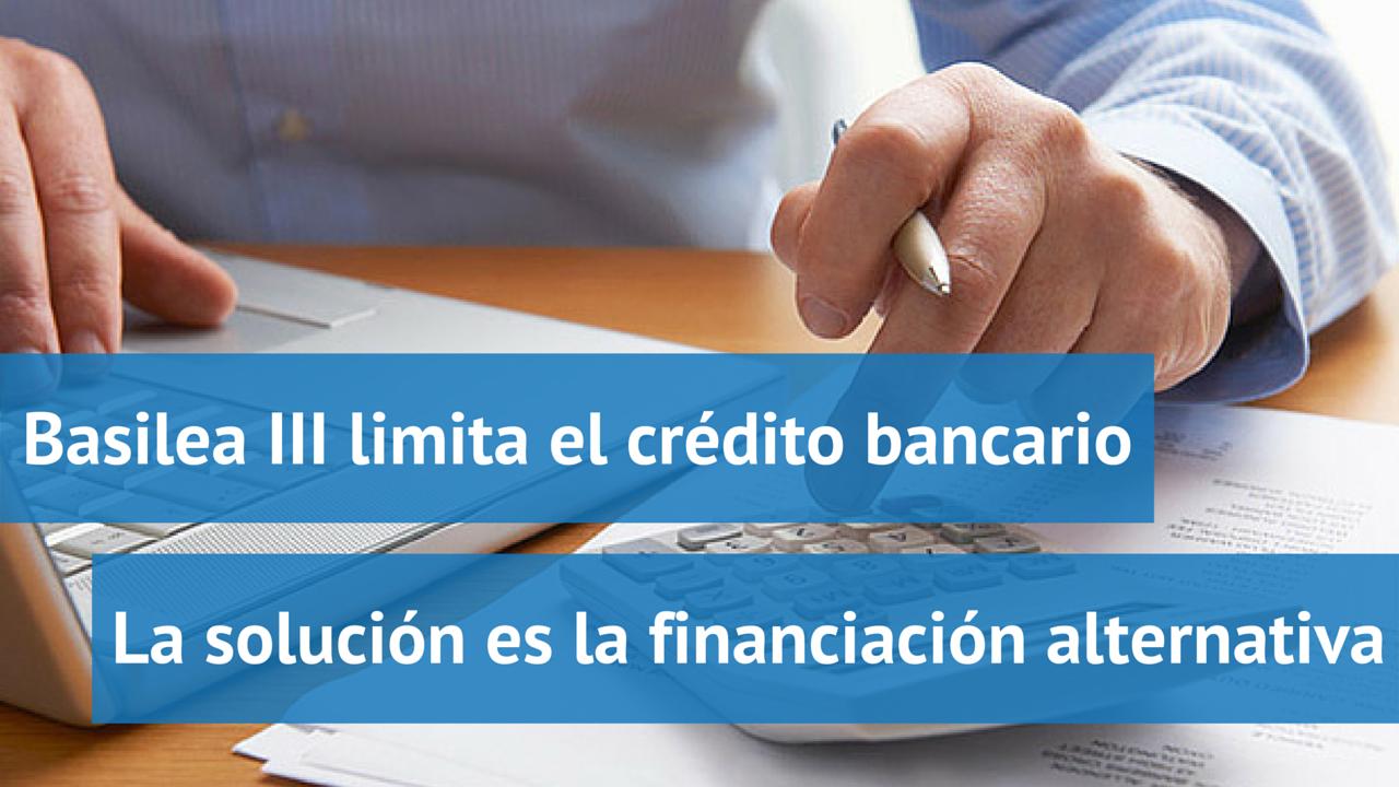 Basilea III limita el crédito bancario. La solución es la financiación alternativa