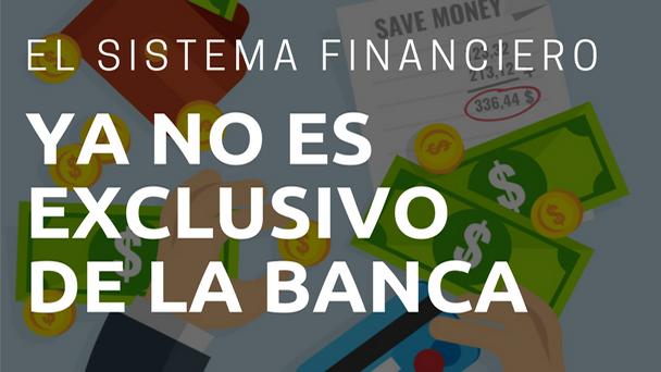 El sistema financiero ya no es exclusivo de la Banca