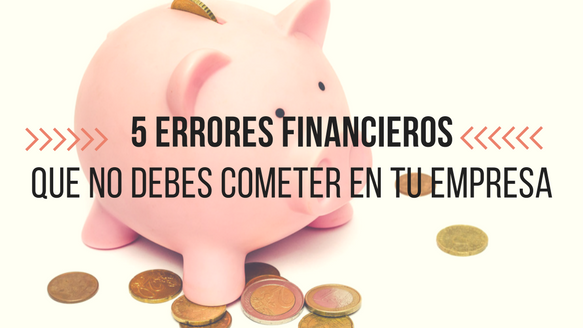 5 errores financieros que no debes cometer en tu empresa