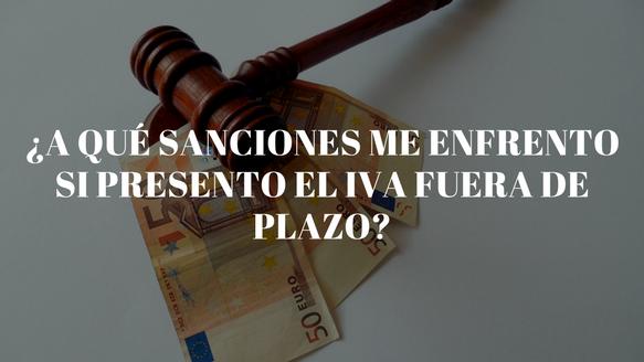 ¿A qué sanciones me enfrento si presento el IVA fuera de plazo?