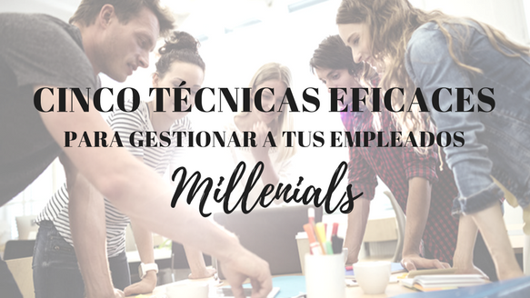 Cinco técnicas eficaces para gestionar a tus empleados millennials