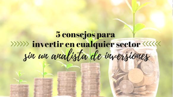 5 consejos para empezar a invertir en cualquier sector sin la ayuda de un analista de inversiones