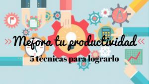 5 técnicas para mejorar tu productividad y organizar tareas