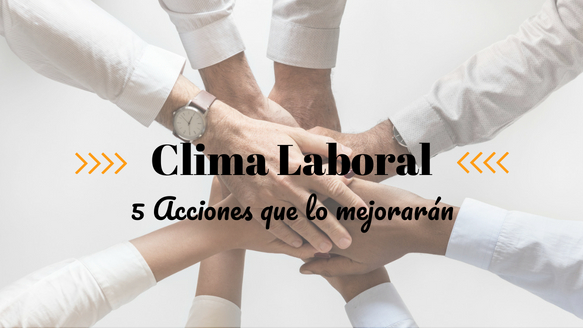 5 ACCIONES QUE MEJORARÁN TU CLIMA LABORAL DE FORMA INMEDIATA