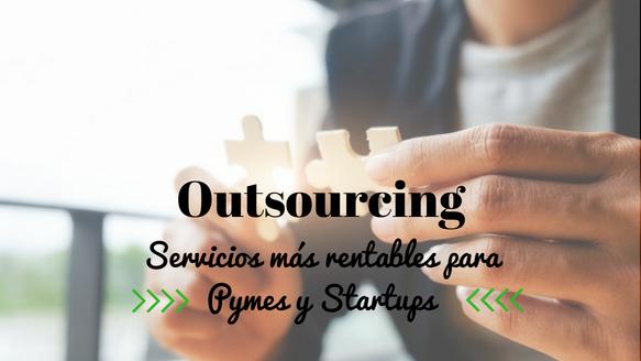 ¿Aún no practicas Outsourcing? Descubre los servicios más rentables y de mayor peso entre Startups y Pymes