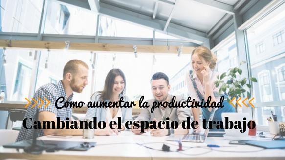 Dime cómo es tu espacio de trabajo y te diré como aumentar la productividad