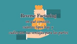 Reverse Factoring, en qué consiste, cuántos tipos hay y cuáles son sus ventajas para las partes