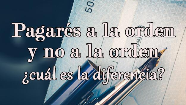 Pagarés a la orden y no a la orden. ¿Cuáles son sus diferencias?