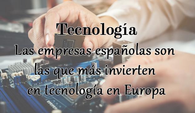 España encabeza el ranking europeo de los países que más invierten en tecnología